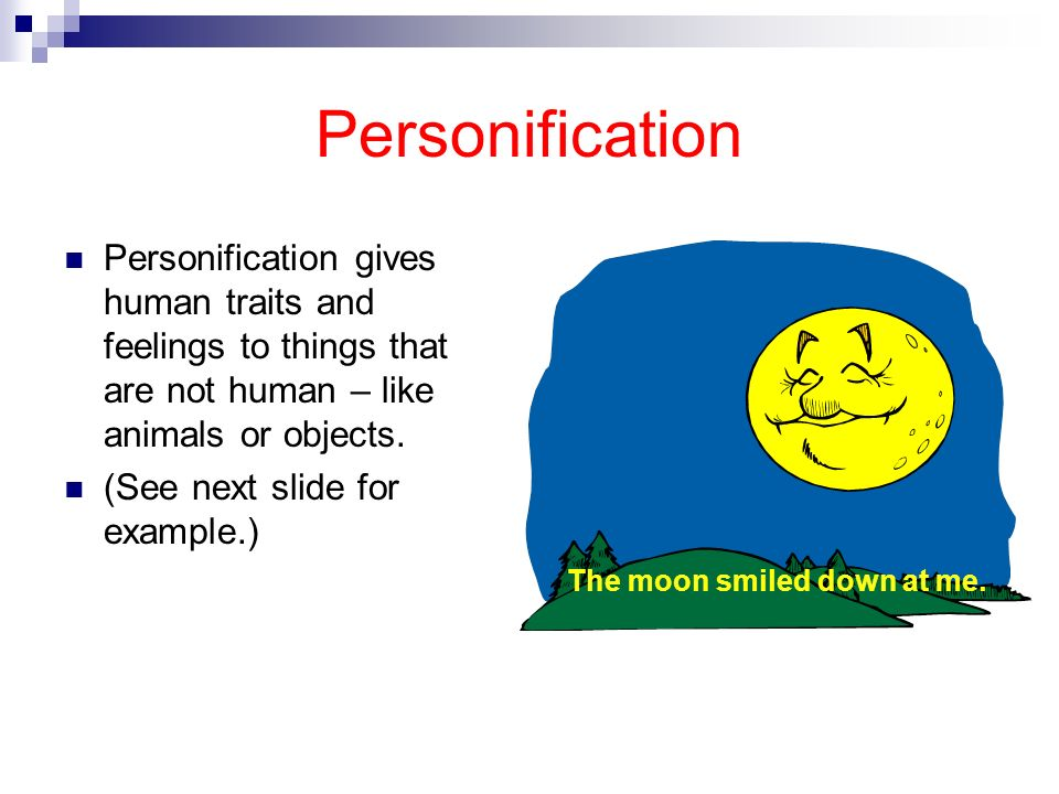 Personification Personification gives human traits and feelings to things that are not human – like animals or objects.