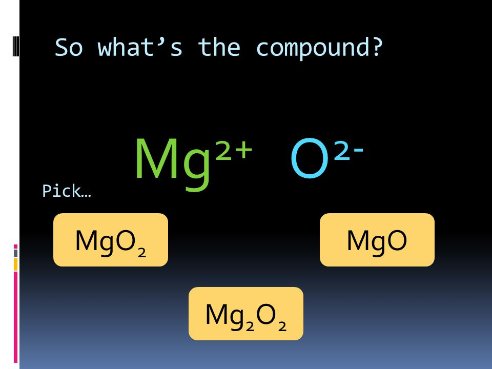 So what's the compound Mg2+ O2- Pick… MgO2 MgO Mg2O2