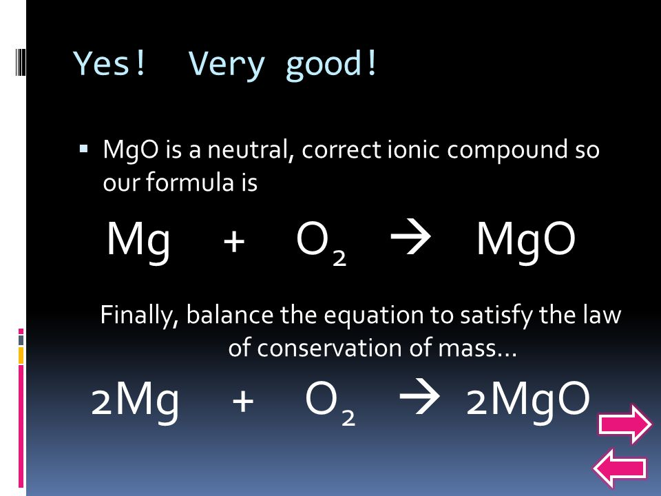 Mg + O2  MgO 2Mg + O2  2MgO Yes! Very good!
