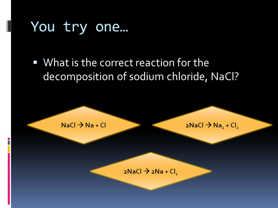 You try one… What is the correct reaction for the decomposition of sodium chloride, NaCl NaCl  Na + Cl.
