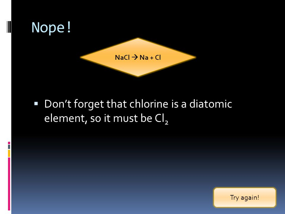 Nope. NaCl  Na + Cl. Don't forget that chlorine is a diatomic element, so it must be Cl2.