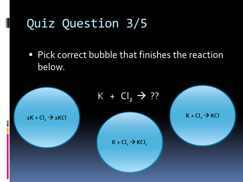 Quiz Question 3/5 Pick correct bubble that finishes the reaction below. K + Cl2  K + Cl2  KCl.