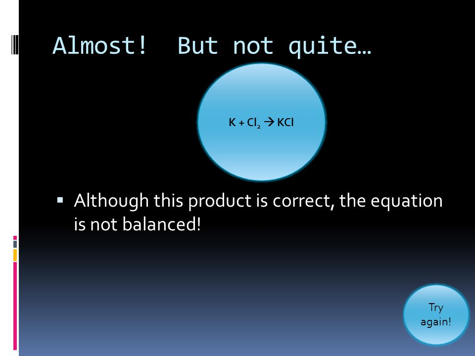 Almost! But not quite… K + Cl2  KCl. Although this product is correct, the equation is not balanced!