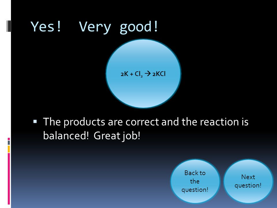 Yes! Very good! 2K + Cl2  2KCl. The products are correct and the reaction is balanced! Great job!