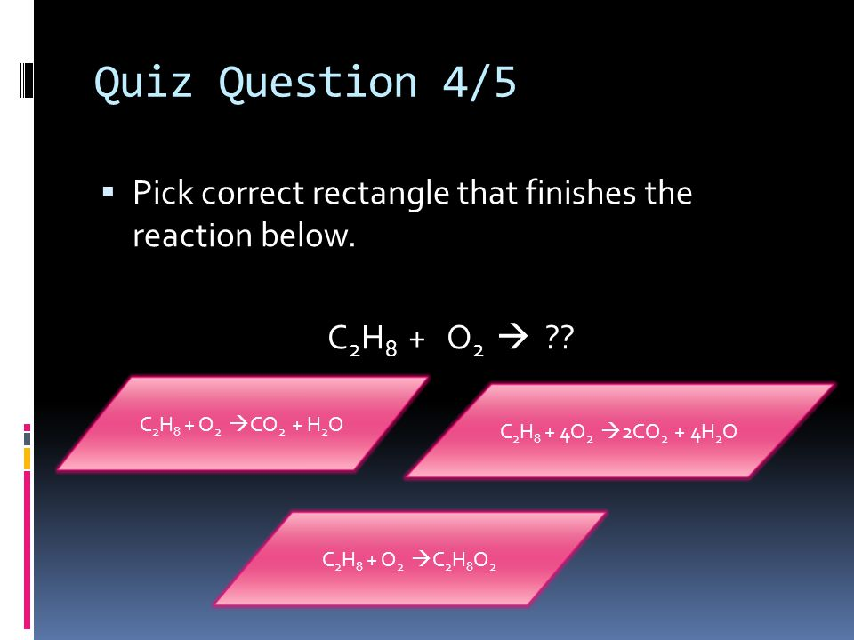 Quiz Question 4/5 Pick correct rectangle that finishes the reaction below. C2H8 + O2  C2H8 + O2 CO2 + H2O.