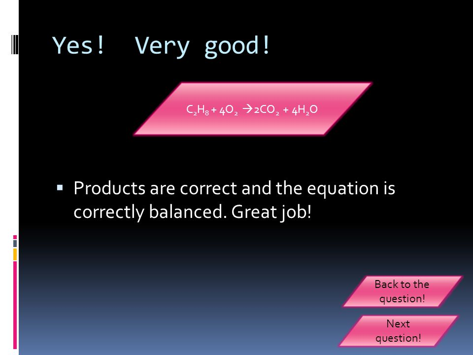 Yes! Very good! C2H8 + 4O2 2CO2 + 4H2O. Products are correct and the equation is correctly balanced. Great job!