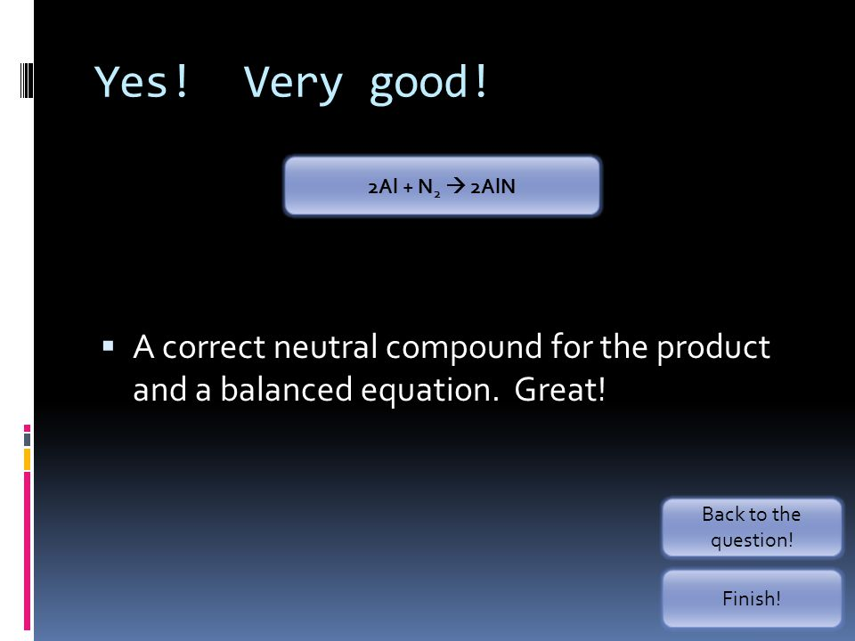 Yes! Very good! 2Al + N2  2AlN. A correct neutral compound for the product and a balanced equation. Great!