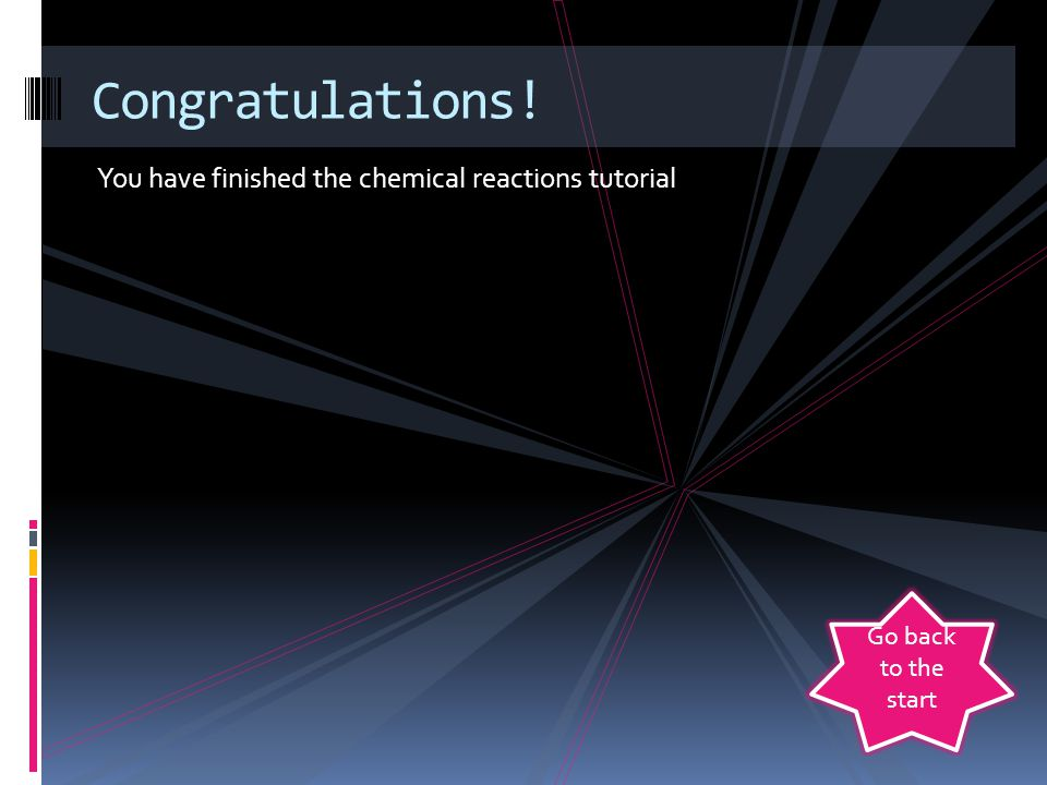 Congratulations! You have finished the chemical reactions tutorial