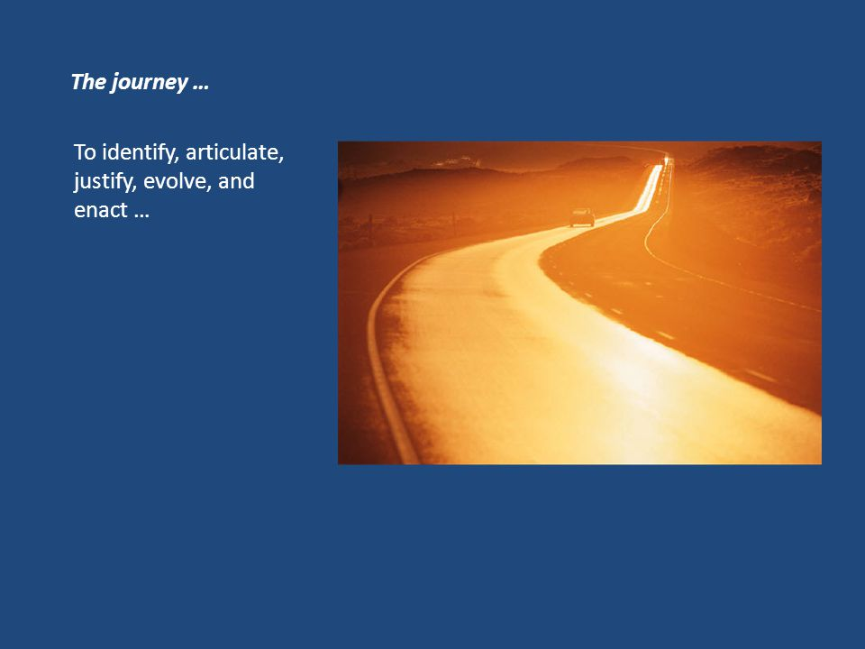 The journey … To identify, articulate, justify, evolve, and enact …