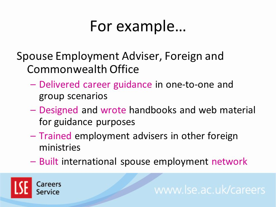 For example… Spouse Employment Adviser, Foreign and Commonwealth Office. Delivered career guidance in one-to-one and group scenarios.