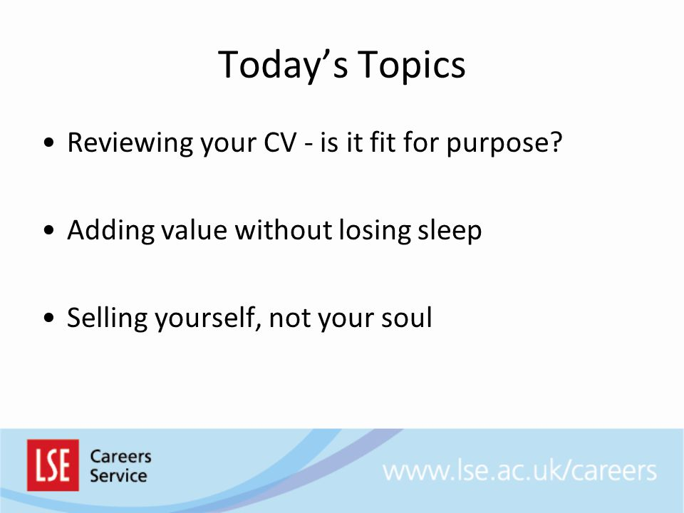 Today's Topics Reviewing your CV - is it fit for purpose