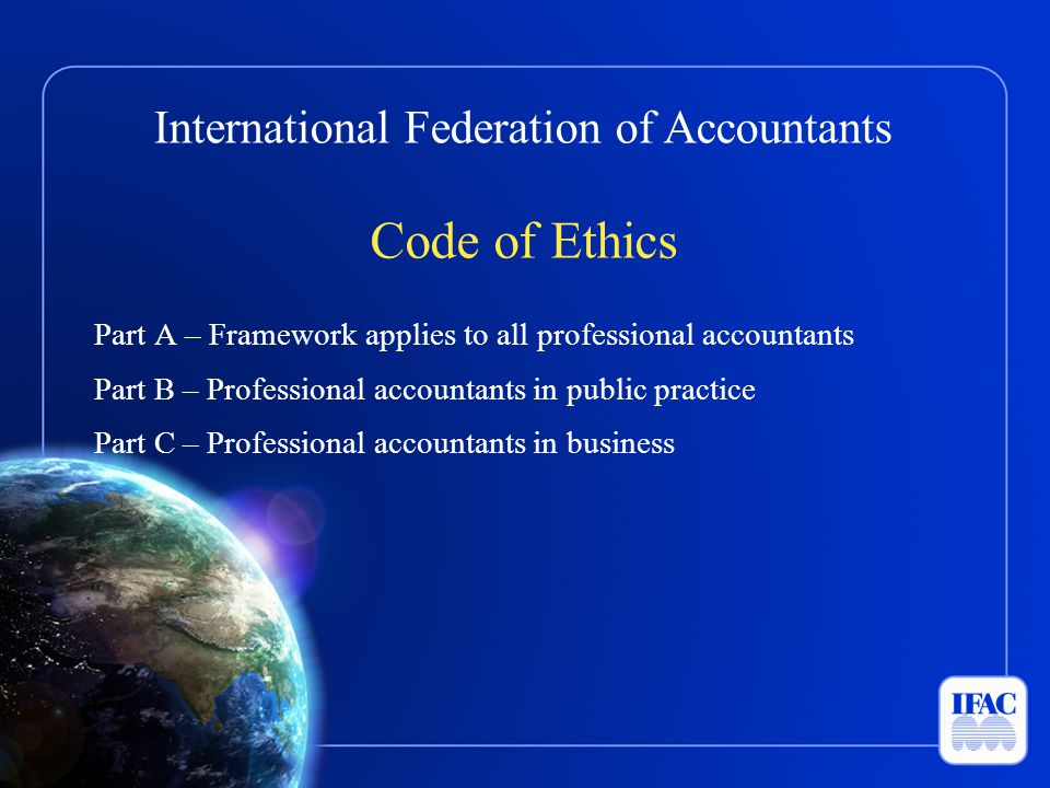 Code of Ethics Part A – Framework applies to all professional accountants. Part B – Professional accountants in public practice.