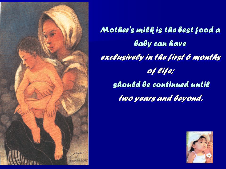 Mother s milk is the best food a baby can have exclusively in the first 6 months of life; should be continued until two years and beyond.