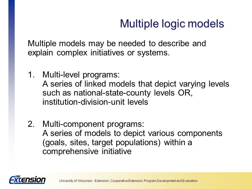 Multiple logic models Multiple models may be needed to describe and explain complex initiatives or systems.