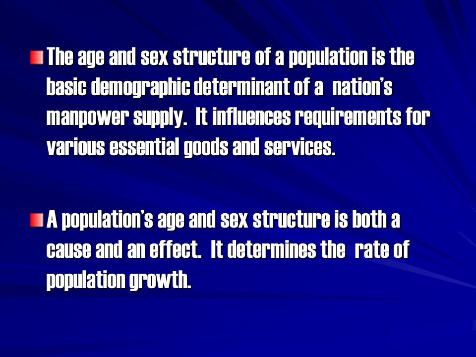 The age and sex structure of a population is the basic demographic determinant of a nation's manpower supply. It influences requirements for various essential goods and services.