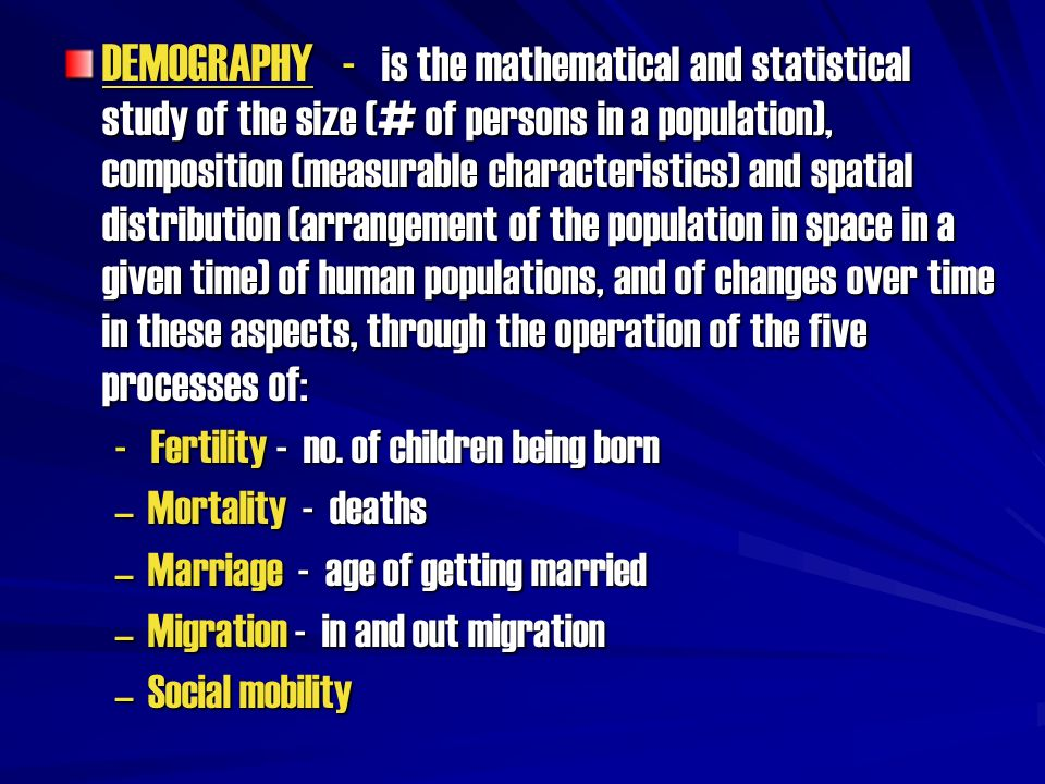 DEMOGRAPHY - is the mathematical and statistical study of the size (# of persons in a population), composition (measurable characteristics) and spatial distribution (arrangement of the population in space in a given time) of human populations, and of changes over time in these aspects, through the operation of the five processes of: