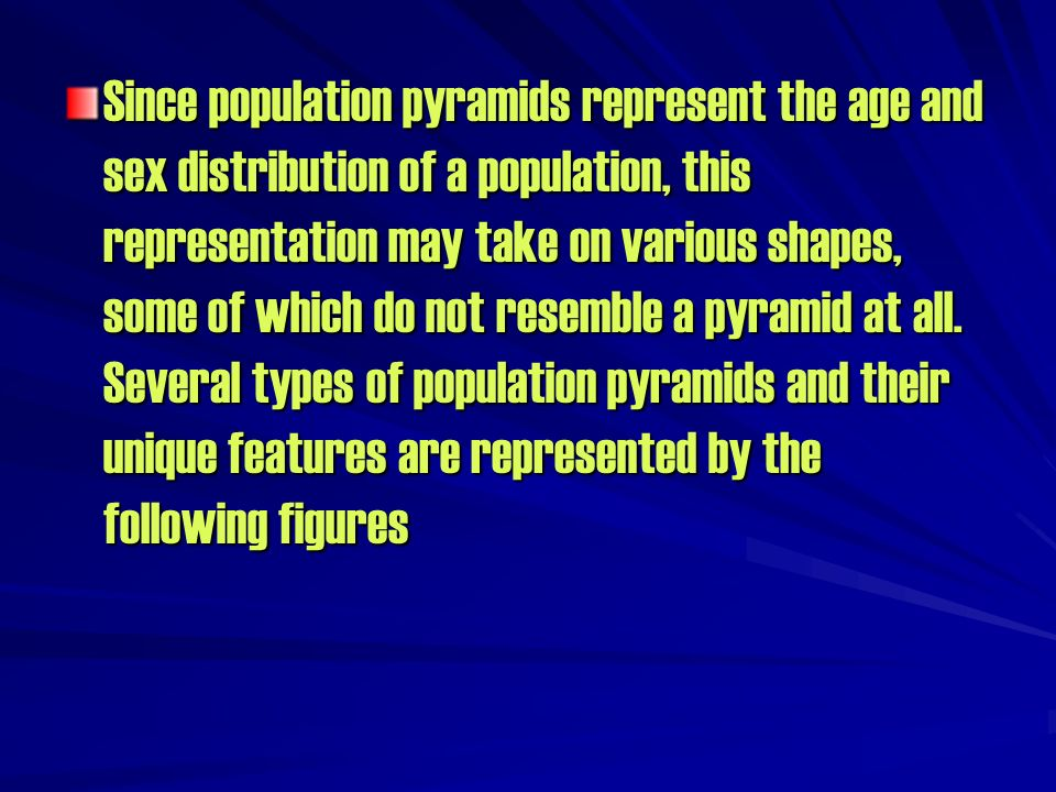 Since population pyramids represent the age and sex distribution of a population, this representation may take on various shapes, some of which do not resemble a pyramid at all.