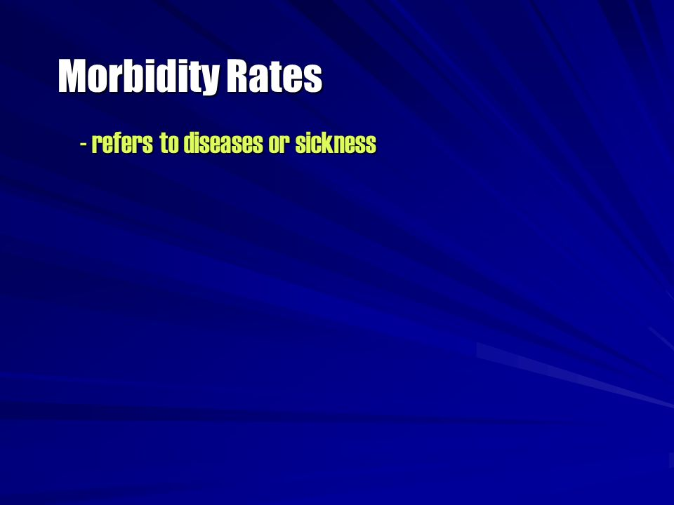 Morbidity Rates - refers to diseases or sickness