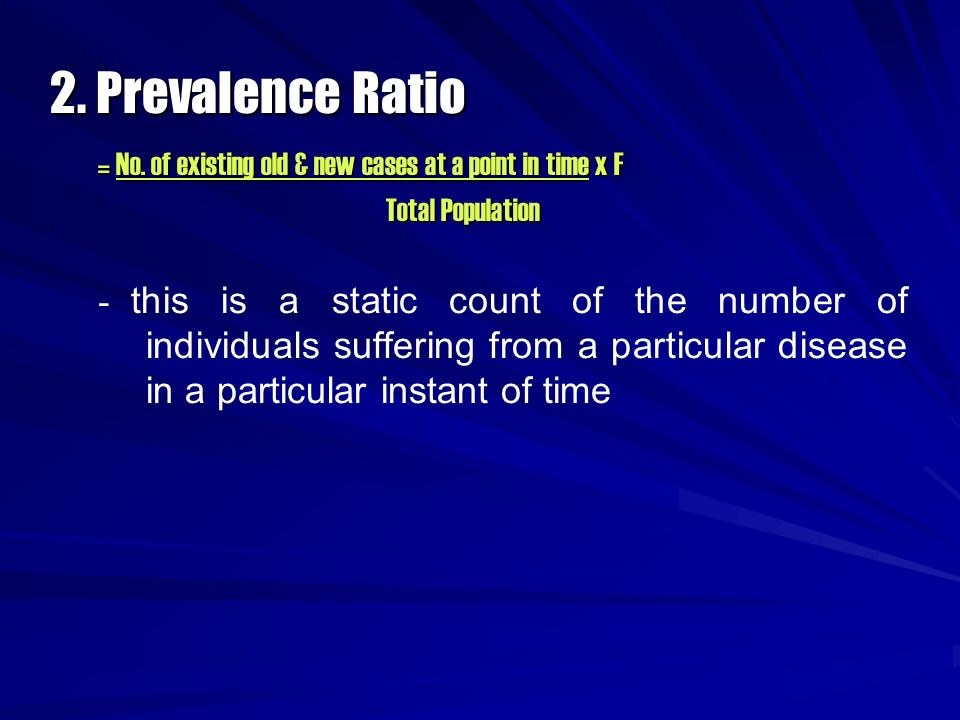 2. Prevalence Ratio = No. of existing old & new cases at a point in time x F. Total Population.