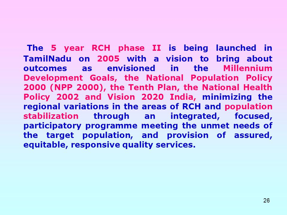 The 5 year RCH phase II is being launched in TamilNadu on 2005 with a vision to bring about outcomes as envisioned in the Millennium Development Goals, the National Population Policy 2000 (NPP 2000), the Tenth Plan, the National Health Policy 2002 and Vision 2020 India, minimizing the regional variations in the areas of RCH and population stabilization through an integrated, focused, participatory programme meeting the unmet needs of the target population, and provision of assured, equitable, responsive quality services.
