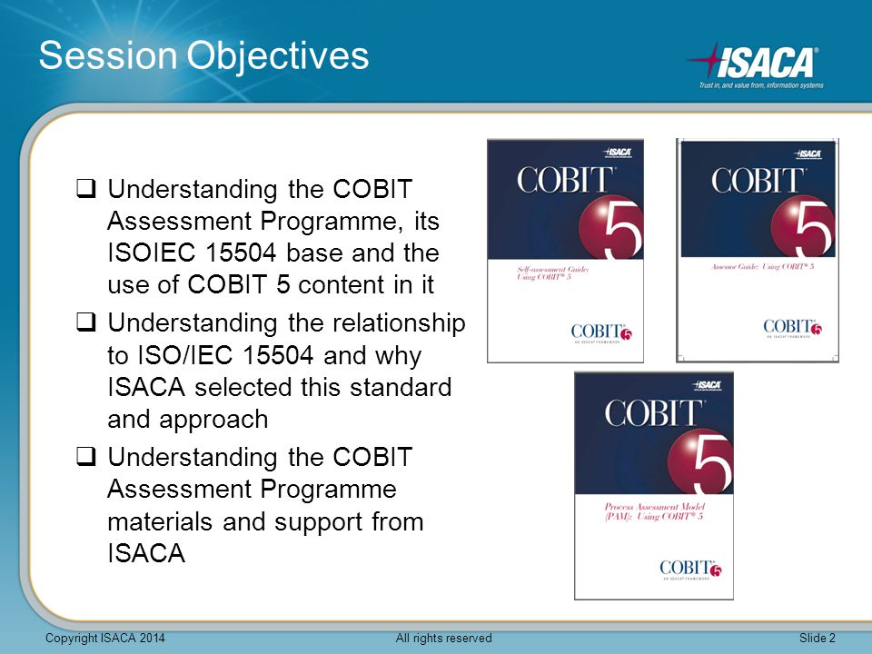 Session Objectives Understanding the COBIT Assessment Programme, its ISOIEC 15504 base and the use of COBIT 5 content in it.