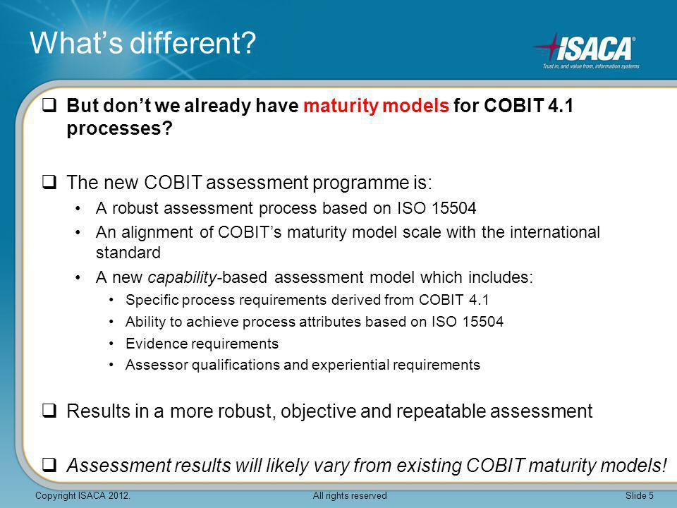What's different But don't we already have maturity models for COBIT 4.1 processes The new COBIT assessment programme is: