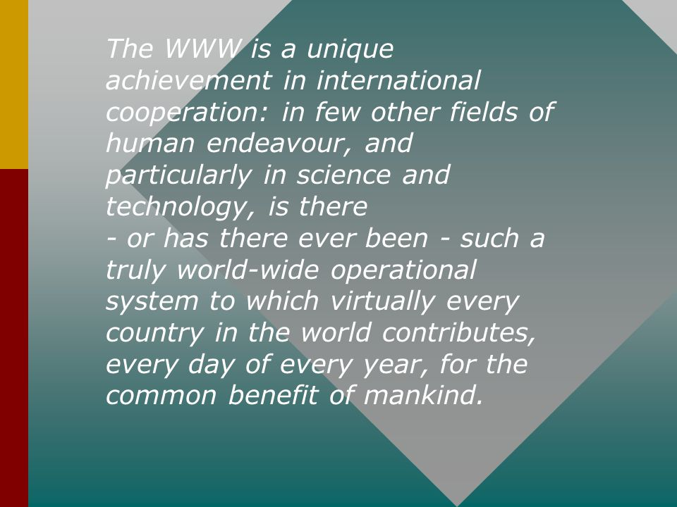 The WWW is a unique achievement in international cooperation: in few other fields of human endeavour, and particularly in science and technology, is there