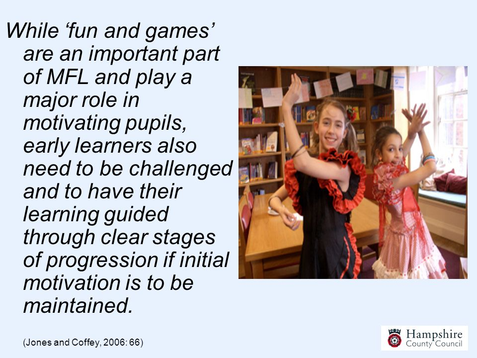 While 'fun and games' are an important part of MFL and play a major role in motivating pupils, early learners also need to be challenged and to have their learning guided through clear stages of progression if initial motivation is to be maintained.
