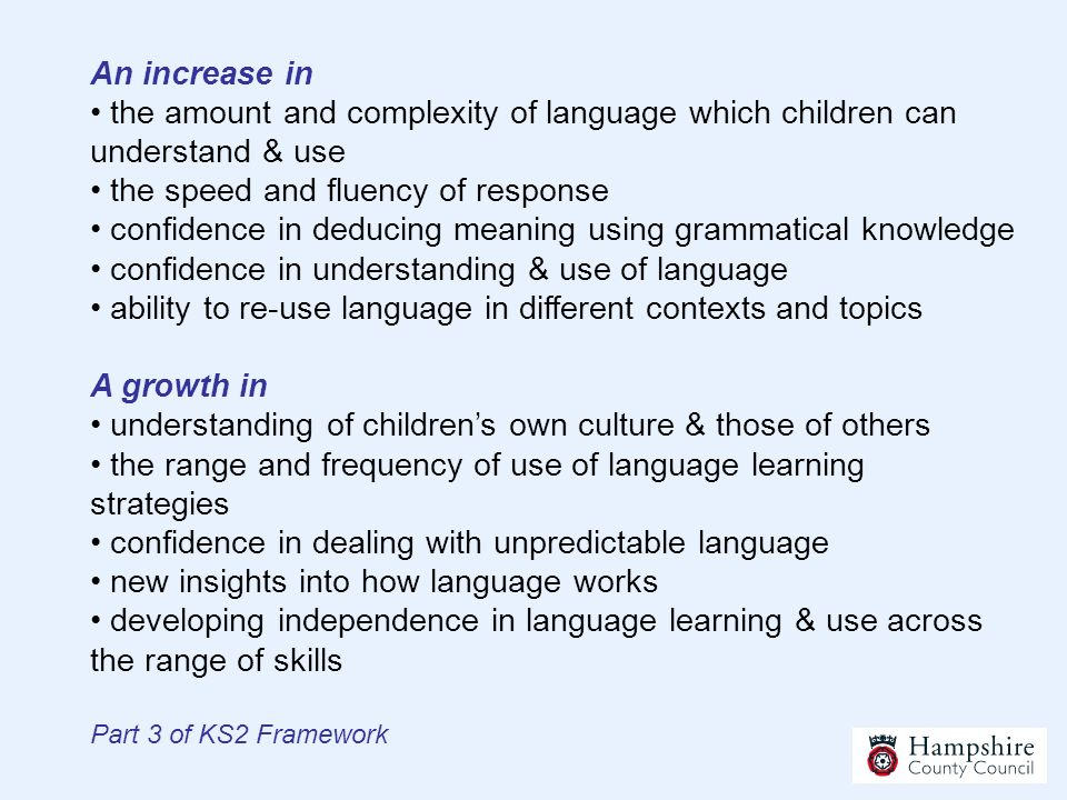 An increase in • the amount and complexity of language which children can understand & use • the speed and fluency of response • confidence in deducing meaning using grammatical knowledge • confidence in understanding & use of language • ability to re-use language in different contexts and topics