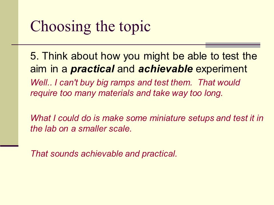Choosing the topic 5. Think about how you might be able to test the aim in a practical and achievable experiment.