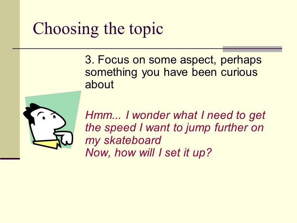 Choosing the topic 3. Focus on some aspect, perhaps something you have been curious about.