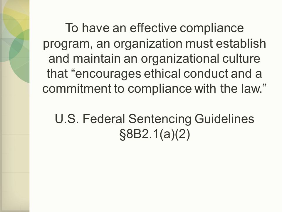 To have an effective compliance program, an organization must establish and maintain an organizational culture that encourages ethical conduct and a commitment to compliance with the law. U.S.