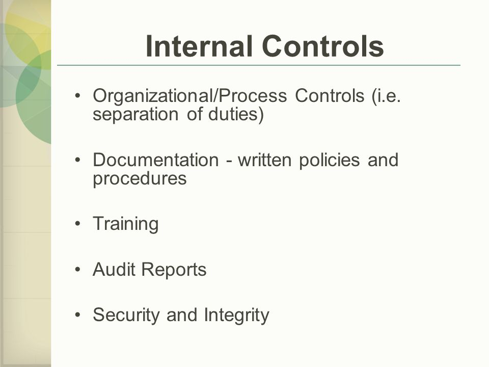 Internal Controls Organizational/Process Controls (i.e. separation of duties) Documentation - written policies and procedures.