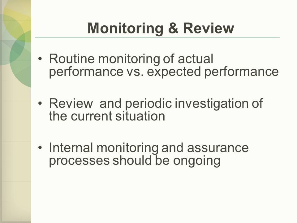 Monitoring & Review Routine monitoring of actual performance vs. expected performance. Review and periodic investigation of the current situation.
