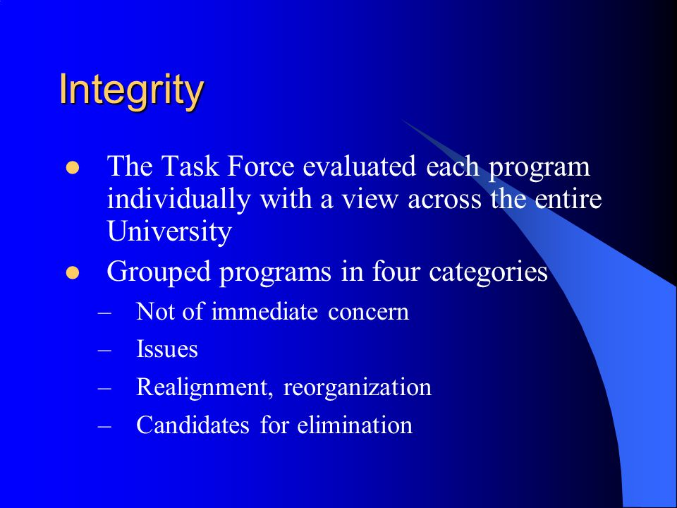 Integrity The Task Force evaluated each program individually with a view across the entire University.