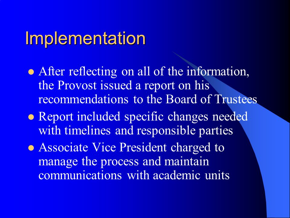 Implementation After reflecting on all of the information, the Provost issued a report on his recommendations to the Board of Trustees.