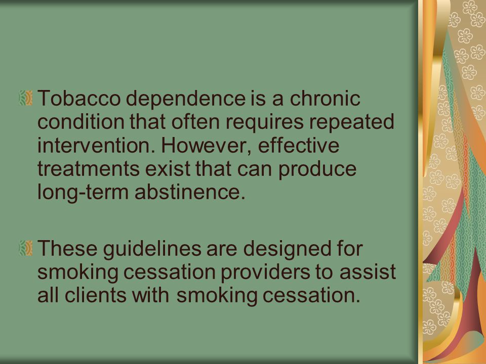 Tobacco dependence is a chronic condition that often requires repeated intervention. However, effective treatments exist that can produce long-term abstinence.