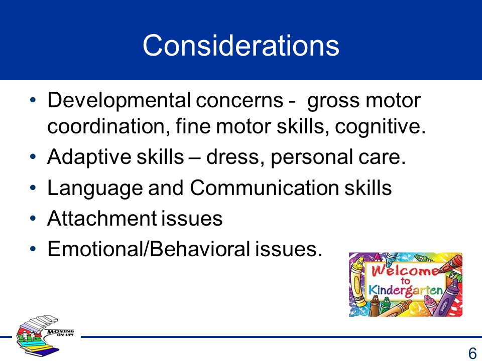 Considerations Developmental concerns - gross motor coordination, fine motor skills, cognitive. Adaptive skills – dress, personal care.