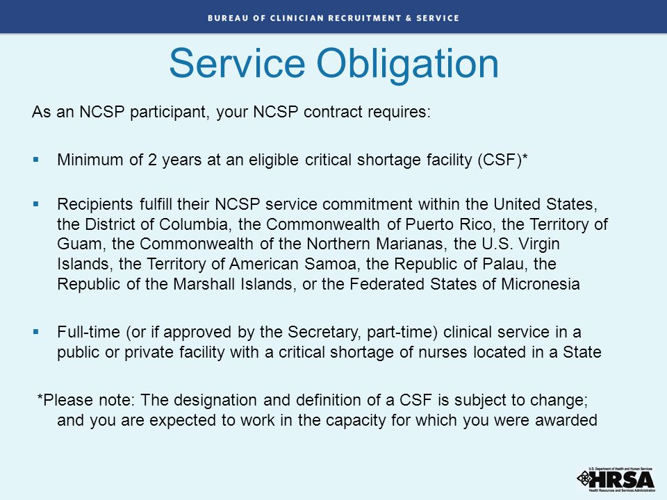 Service Obligation As an NCSP participant, your NCSP contract requires: Minimum of 2 years at an eligible critical shortage facility (CSF)*