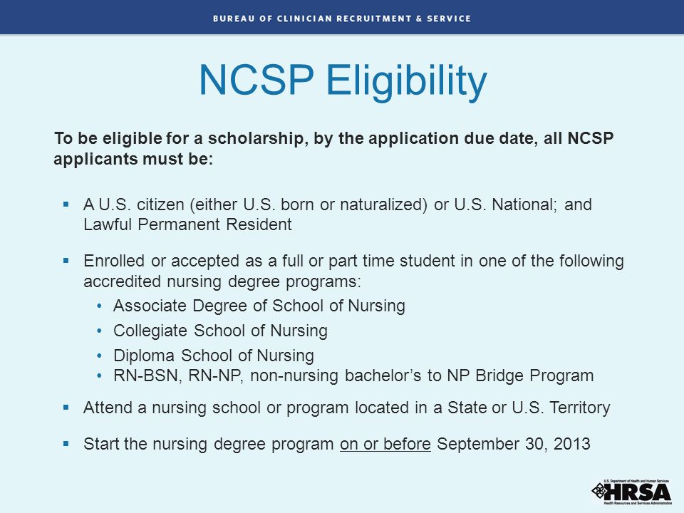 NCSP Eligibility To be eligible for a scholarship, by the application due date, all NCSP applicants must be: