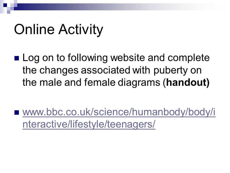 Online Activity Log on to following website and complete the changes associated with puberty on the male and female diagrams (handout)