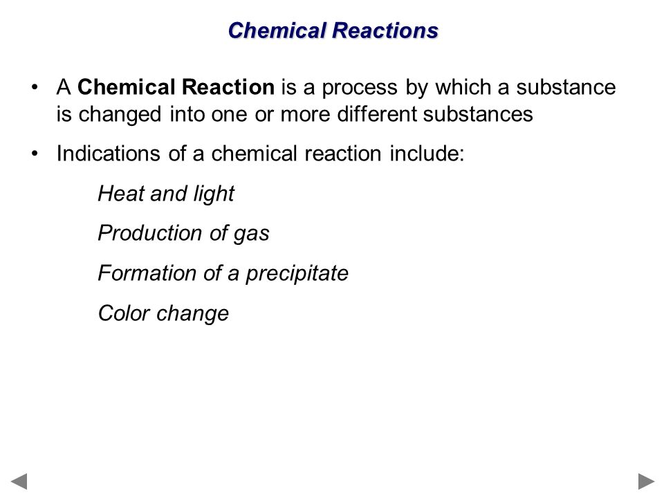 Chemical Reactions A Chemical Reaction is a process by which a substance is changed into one or more different substances.