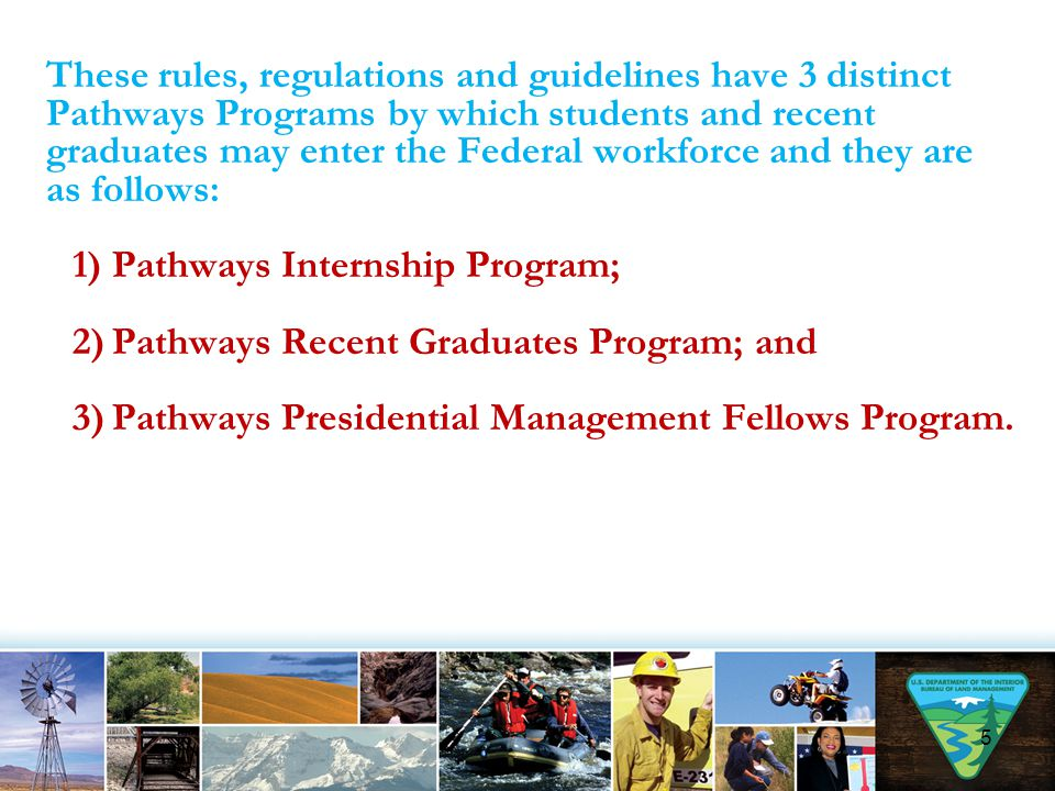 These rules, regulations and guidelines have 3 distinct Pathways Programs by which students and recent graduates may enter the Federal workforce and they are as follows: