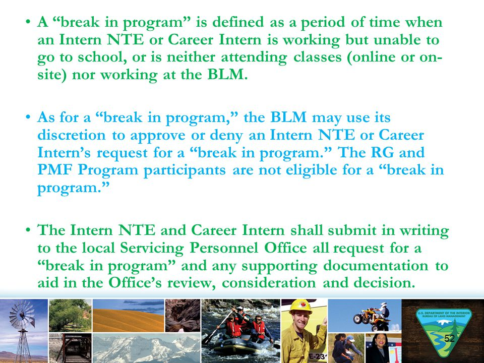 A break in program is defined as a period of time when an Intern NTE or Career Intern is working but unable to go to school, or is neither attending classes (online or on-site) nor working at the BLM.