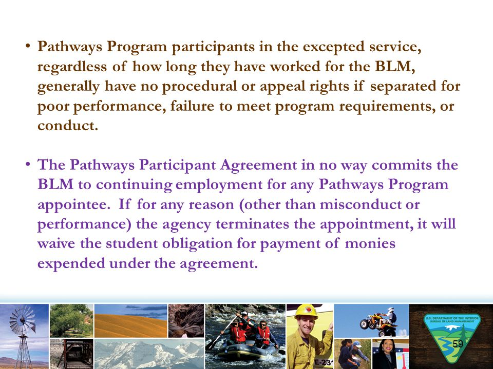 Pathways Program participants in the excepted service, regardless of how long they have worked for the BLM, generally have no procedural or appeal rights if separated for poor performance, failure to meet program requirements, or conduct.