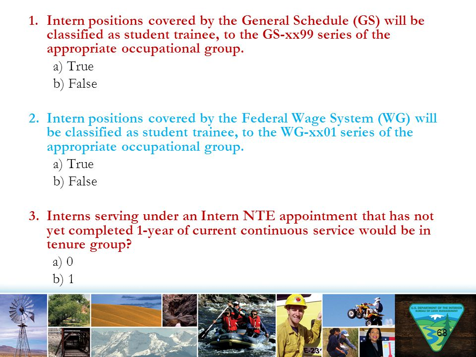 Intern positions covered by the General Schedule (GS) will be classified as student trainee, to the GS-xx99 series of the appropriate occupational group.