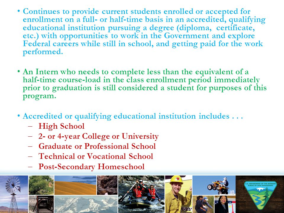 Continues to provide current students enrolled or accepted for enrollment on a full- or half-time basis in an accredited, qualifying educational institution pursuing a degree (diploma, certificate, etc.) with opportunities to work in the Government and explore Federal careers while still in school, and getting paid for the work performed.