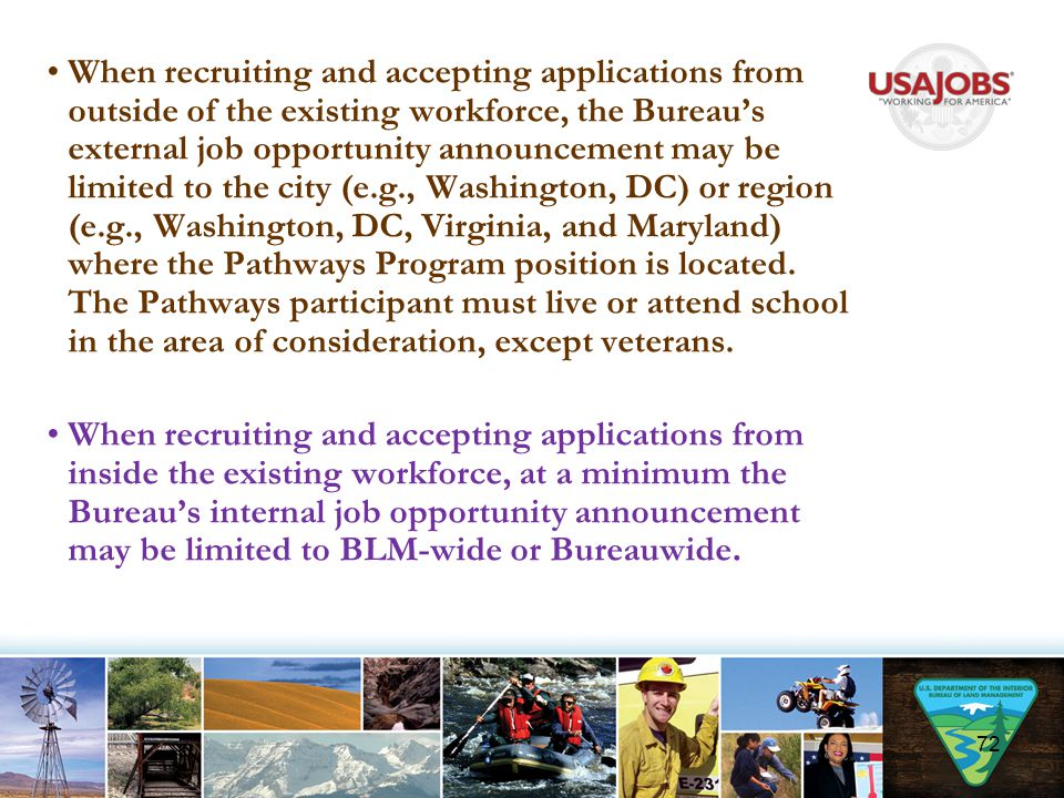 When recruiting and accepting applications from outside of the existing workforce, the Bureau's external job opportunity announcement may be limited to the city (e.g., Washington, DC) or region (e.g., Washington, DC, Virginia, and Maryland) where the Pathways Program position is located. The Pathways participant must live or attend school in the area of consideration, except veterans.