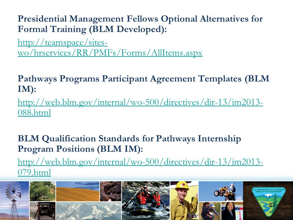 Presidential Management Fellows Optional Alternatives for Formal Training (BLM Developed): http://teamspace/sites-wo/hrservices/RR/PMFs/Forms/AllItems.aspx Pathways Programs Participant Agreement Templates (BLM IM): http://web.blm.gov/internal/wo-500/directives/dir-13/im2013-088.html BLM Qualification Standards for Pathways Internship Program Positions (BLM IM): http://web.blm.gov/internal/wo-500/directives/dir-13/im2013-079.html