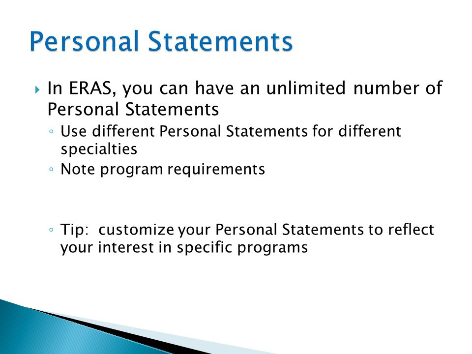 Personal Statements In ERAS, you can have an unlimited number of Personal Statements. Use different Personal Statements for different specialties.